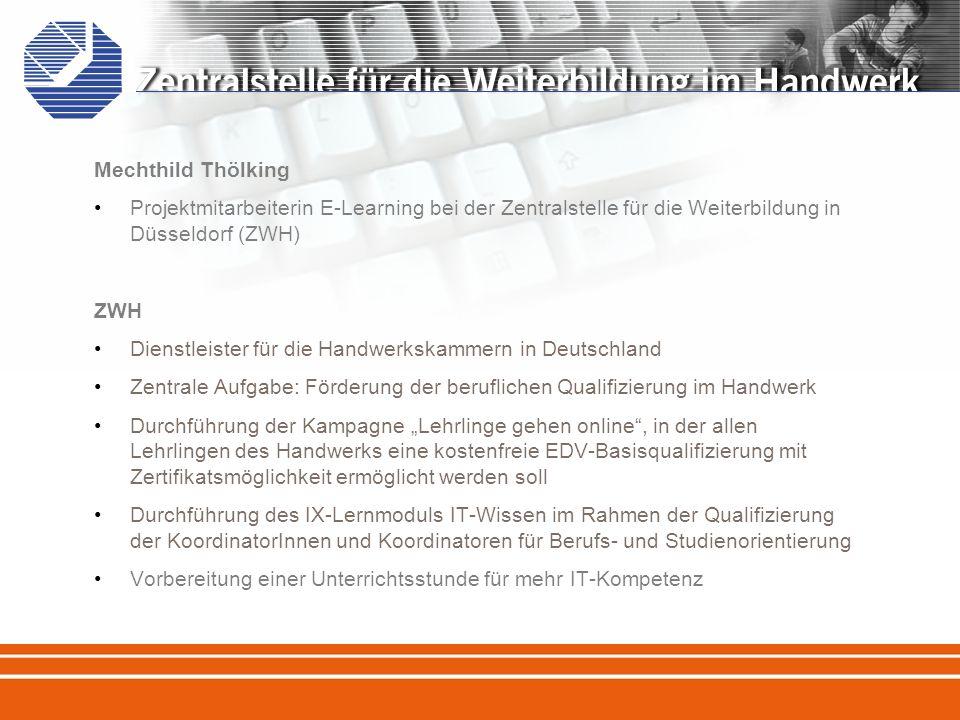 Mechthild Thölking Projektmitarbeiterin E-Learning bei der Zentralstelle für die Weiterbildung in Düsseldorf (ZWH) ZWH Dienstleister für die Handwerkskammern in Deutschland Zentrale Aufgabe: Förderung der beruflichen Qualifizierung im Handwerk Durchführung der Kampagne Lehrlinge gehen online, in der allen Lehrlingen des Handwerks eine kostenfreie EDV-Basisqualifizierung mit Zertifikatsmöglichkeit ermöglicht werden soll Durchführung des IX-Lernmoduls IT-Wissen im Rahmen der Qualifizierung der KoordinatorInnen und Koordinatoren für Berufs- und Studienorientierung Vorbereitung einer Unterrichtsstunde für mehr IT-Kompetenz
