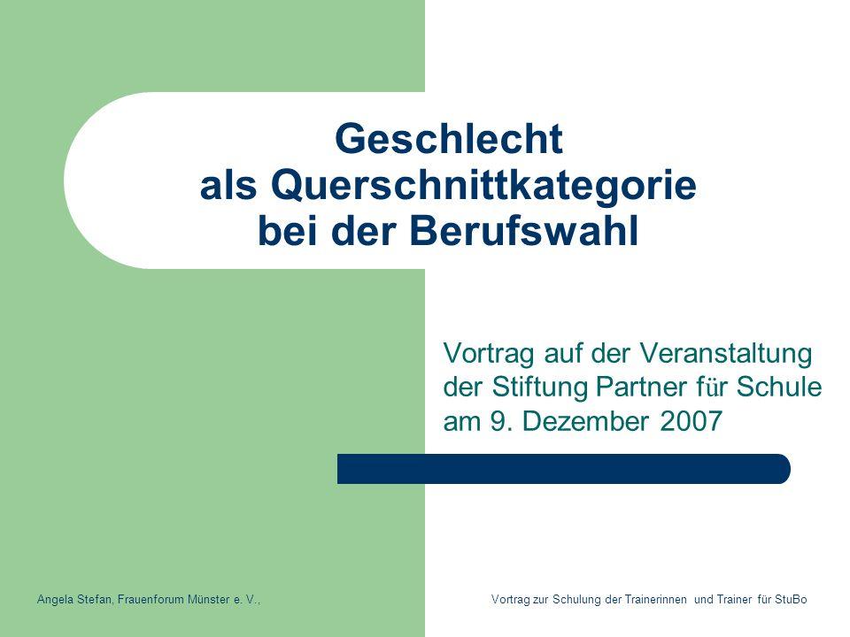 Geschlecht als Querschnittkategorie bei der Berufswahl Vortrag auf der Veranstaltung der Stiftung Partner f ü r Schule am 9. Dezember 2007 Angela Stef