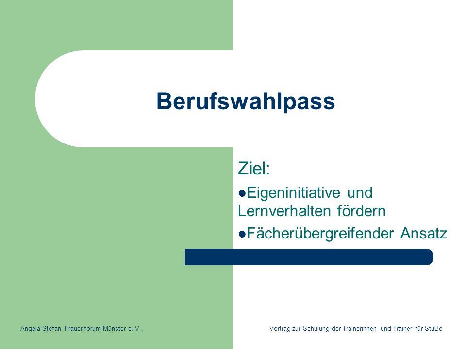 Berufswahlpass Ziel: Eigeninitiative und Lernverhalten fördern Fächerübergreifender Ansatz Angela Stefan, Frauenforum Münster e. V., Vortrag zur Schul