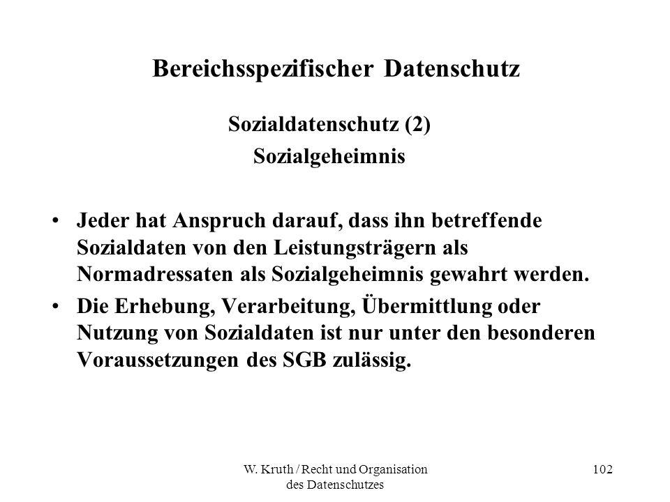 W. Kruth / Recht und Organisation des Datenschutzes 102 Bereichsspezifischer Datenschutz Sozialdatenschutz (2) Sozialgeheimnis Jeder hat Anspruch dara