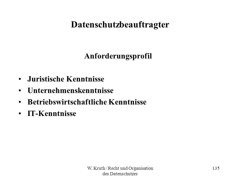 W. Kruth / Recht und Organisation des Datenschutzes 135 Datenschutzbeauftragter Anforderungsprofil Juristische Kenntnisse Unternehmenskenntnisse Betri