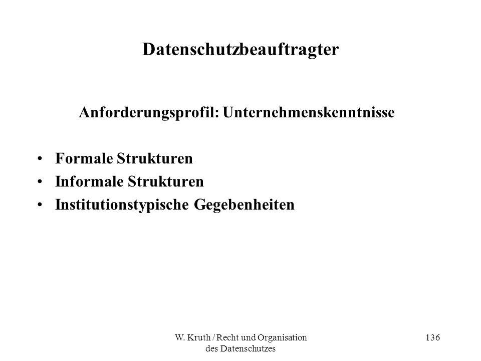 W. Kruth / Recht und Organisation des Datenschutzes 136 Datenschutzbeauftragter Anforderungsprofil: Unternehmenskenntnisse Formale Strukturen Informal