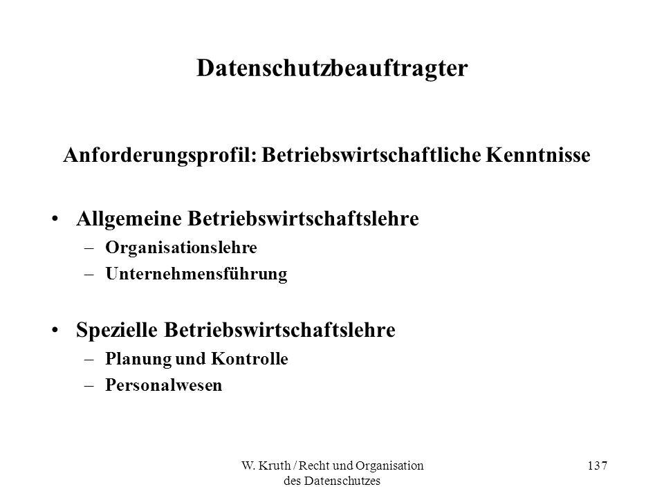 W. Kruth / Recht und Organisation des Datenschutzes 137 Datenschutzbeauftragter Anforderungsprofil: Betriebswirtschaftliche Kenntnisse Allgemeine Betr