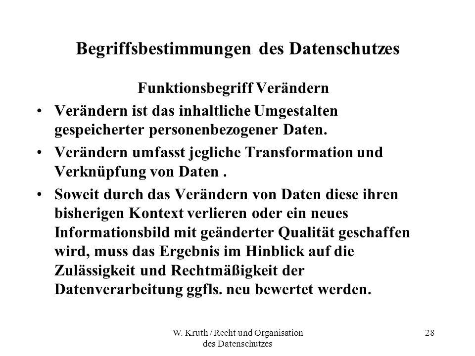 W. Kruth / Recht und Organisation des Datenschutzes 28 Begriffsbestimmungen des Datenschutzes Funktionsbegriff Verändern Verändern ist das inhaltliche