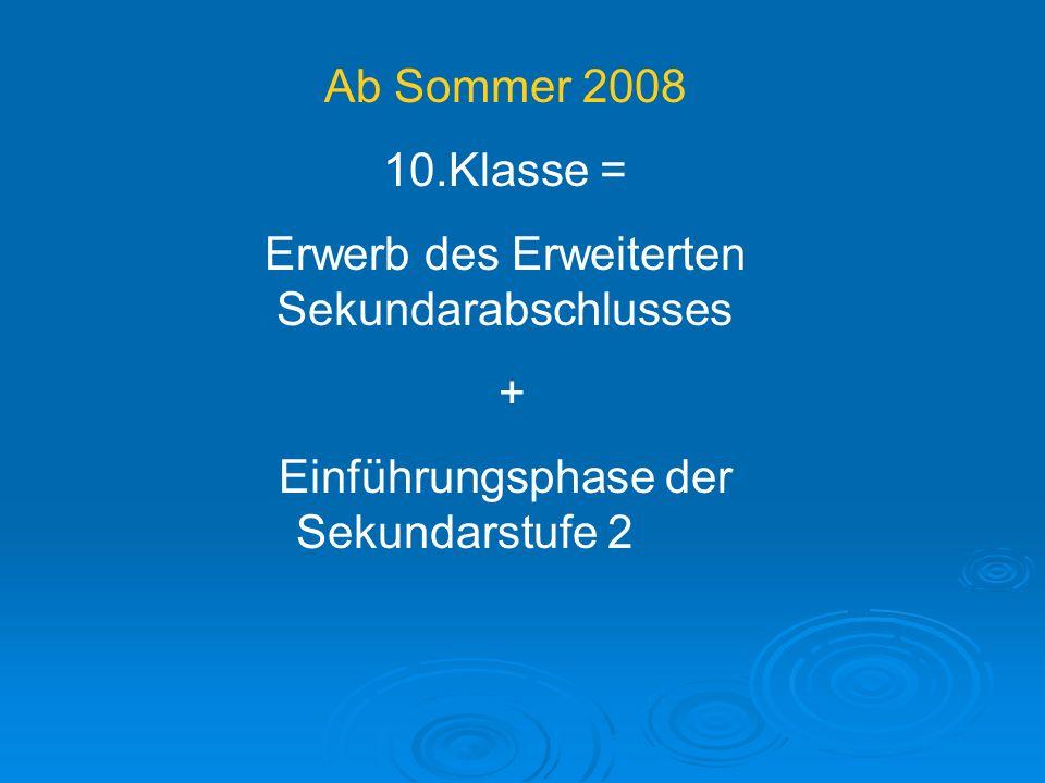 Ab Sommer 2008 10.Klasse = Erwerb des Erweiterten Sekundarabschlusses + Einführungsphase der Sekundarstufe 2