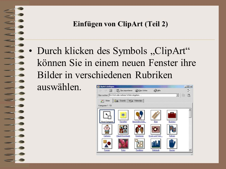 Einfügen von ClipArt (Teil 2) Durch klicken des Symbols ClipArt können Sie in einem neuen Fenster ihre Bilder in verschiedenen Rubriken auswählen.