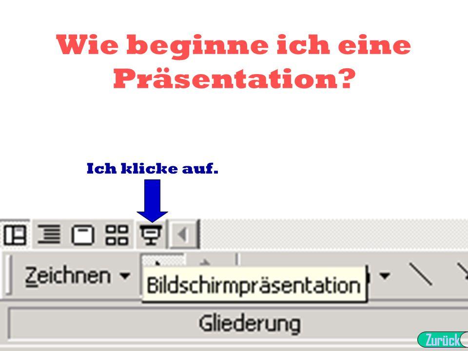 Wie beginne ich eine Präsentation? Ich klicke auf. Zurück