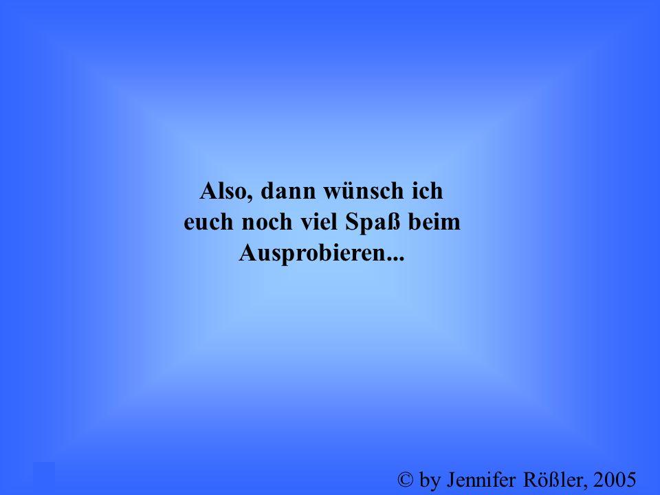 Also, dann wünsch ich euch noch viel Spaß beim Ausprobieren... 5© by Jennifer Rößler, 2005