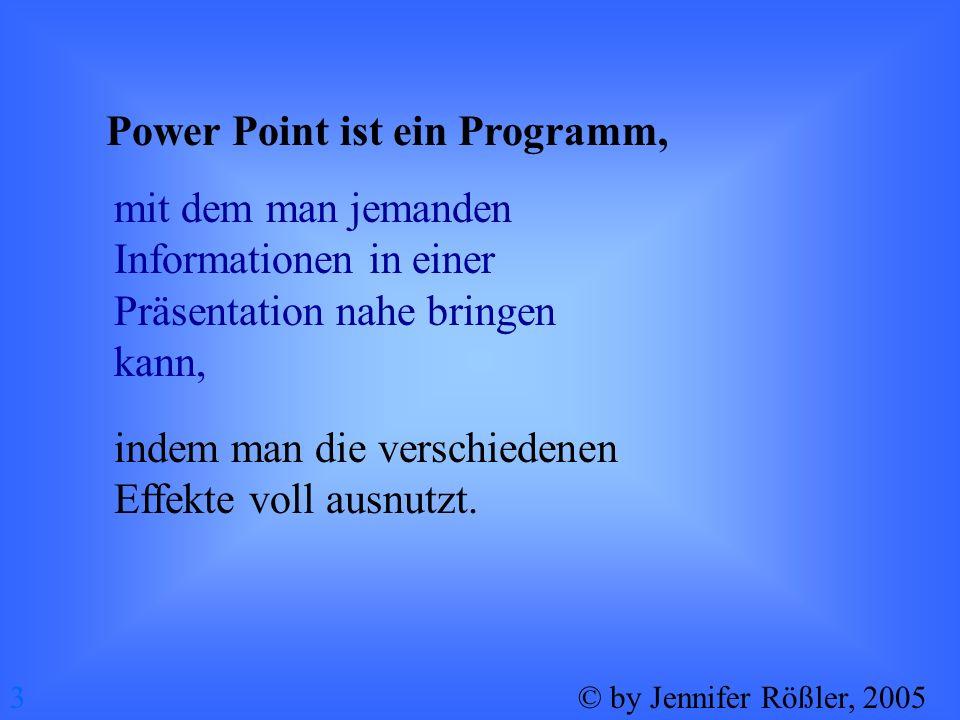 Was kann man mit Power Point alles machen? 4© by Jennifer Rößler, 2005