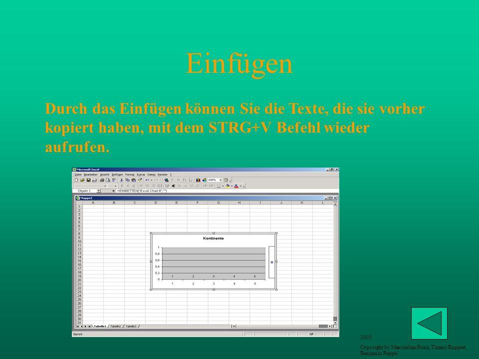 Einfügen Durch das Einfügen können Sie die Texte, die sie vorher kopiert haben, mit dem STRG+V Befehl wieder aufrufen. 2005 Copyright by Maximilian Pr