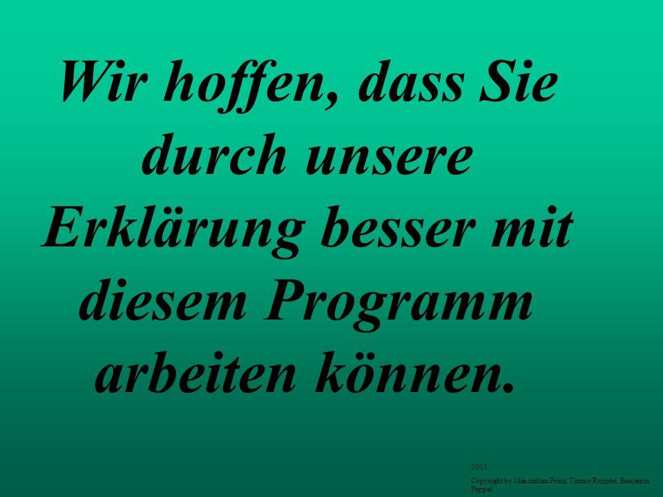 Wir hoffen, dass Sie durch unsere Erklärung besser mit diesem Programm arbeiten können. 2005 Copyright by Maximilian Prinz, Timmy Ruppert, Benjamin Pe