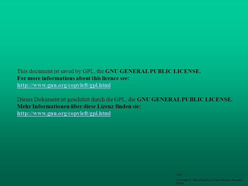 This document ist saved by GPL, the GNU GENERAL PUBLIC LICENSE. For more informations about this licence see: http://www.gnu.org/copyleft/gpl.html Die