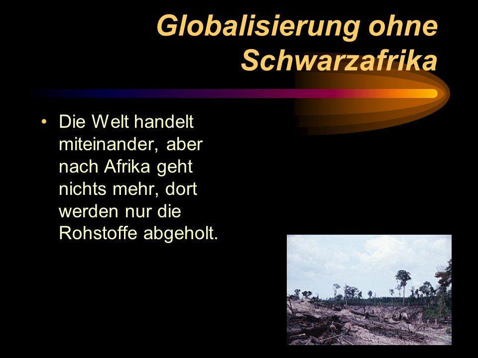 Globalisierung ohne Schwarzafrika Die Welt handelt miteinander, aber nach Afrika geht nichts mehr, dort werden nur die Rohstoffe abgeholt.
