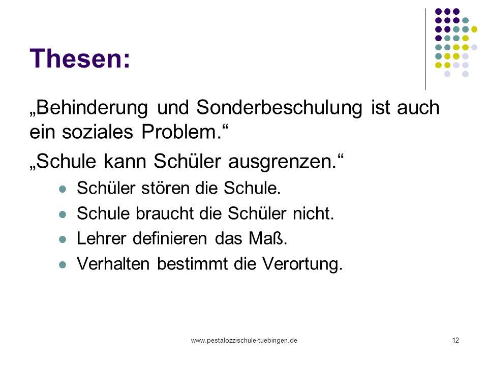 www.pestalozzischule-tuebingen.de12 Thesen: Behinderung und Sonderbeschulung ist auch ein soziales Problem. Schule kann Schüler ausgrenzen. Schüler st