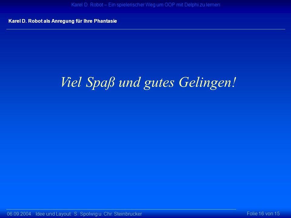06.09.2004. Idee und Layout: S. Spolwig u. Chr. Steinbrucker Karel D. Robot – Ein spielerischer Weg um OOP mit Delphi zu lernen Folie 16 von 15 Karel