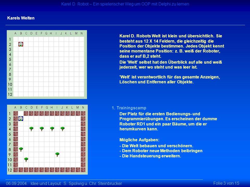 06.09.2004. Idee und Layout: S. Spolwig u. Chr. Steinbrucker Karel D. Robot – Ein spielerischer Weg um OOP mit Delphi zu lernen Folie 3 von 15 Karels