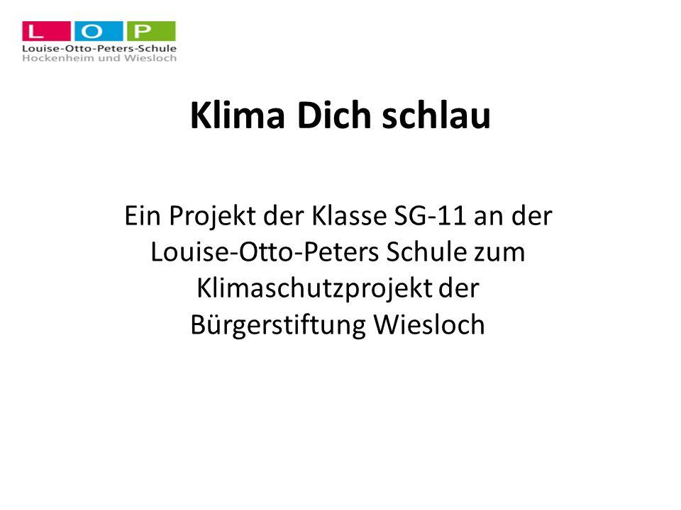 Klima Dich schlau Ein Projekt der Klasse SG-11 an der Louise-Otto-Peters Schule zum Klimaschutzprojekt der Bürgerstiftung Wiesloch