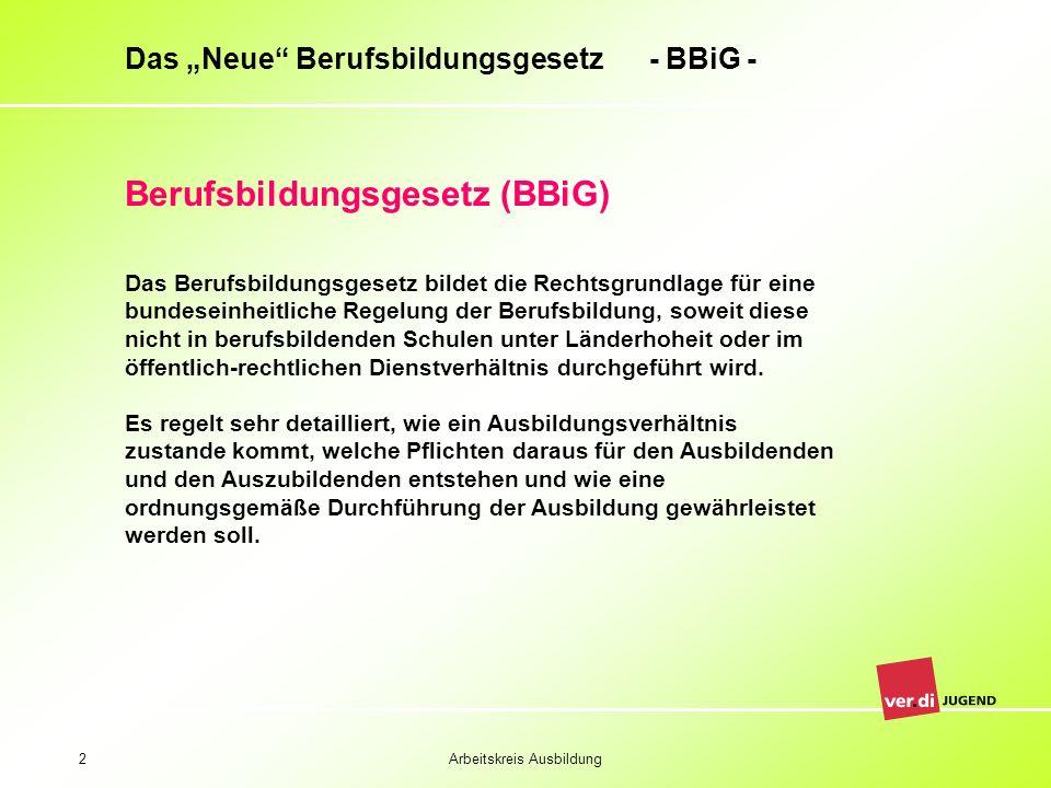 Arbeitskreis Ausbildung2 Das Neue Berufsbildungsgesetz - BBiG - Das Berufsbildungsgesetz bildet die Rechtsgrundlage für eine bundeseinheitliche Regelu