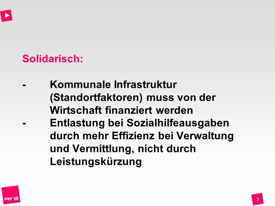 5 Solidarisch: -Kommunale Infrastruktur (Standortfaktoren) muss von der Wirtschaft finanziert werden -Entlastung bei Sozialhilfeausgaben durch mehr Ef