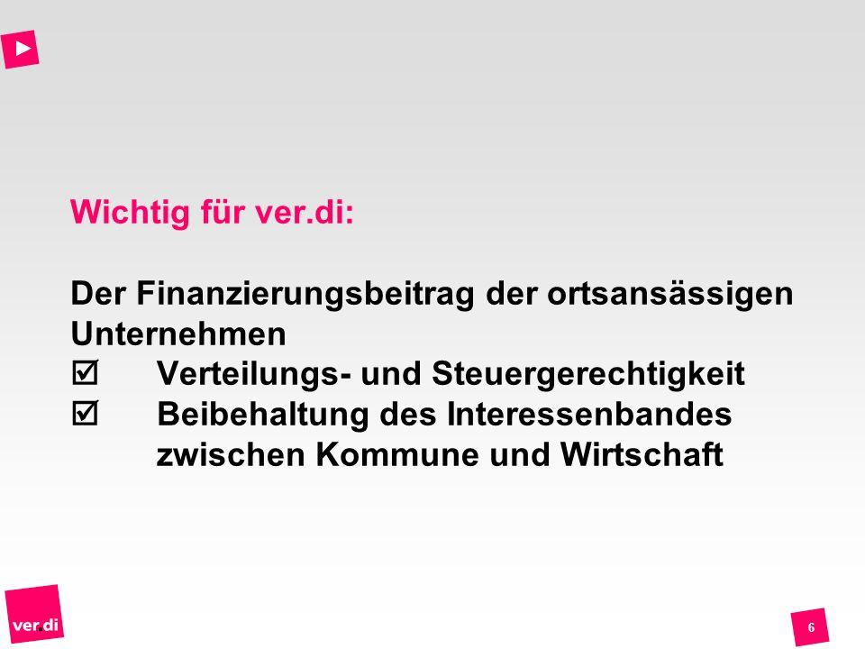 6 Wichtig für ver.di: Der Finanzierungsbeitrag der ortsansässigen Unternehmen Verteilungs- und Steuergerechtigkeit Beibehaltung des Interessenbandes zwischen Kommune und Wirtschaft