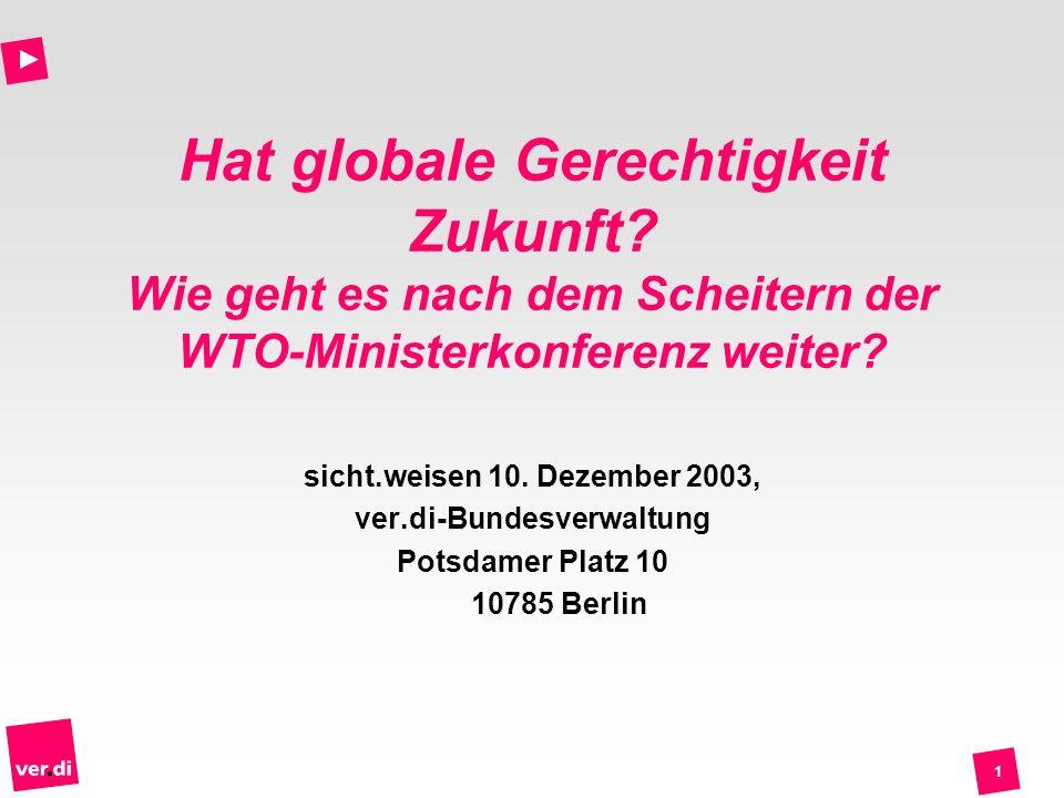 1 Hat globale Gerechtigkeit Zukunft? Wie geht es nach dem Scheitern der WTO-Ministerkonferenz weiter? sicht.weisen 10. Dezember 2003, ver.di-Bundesver