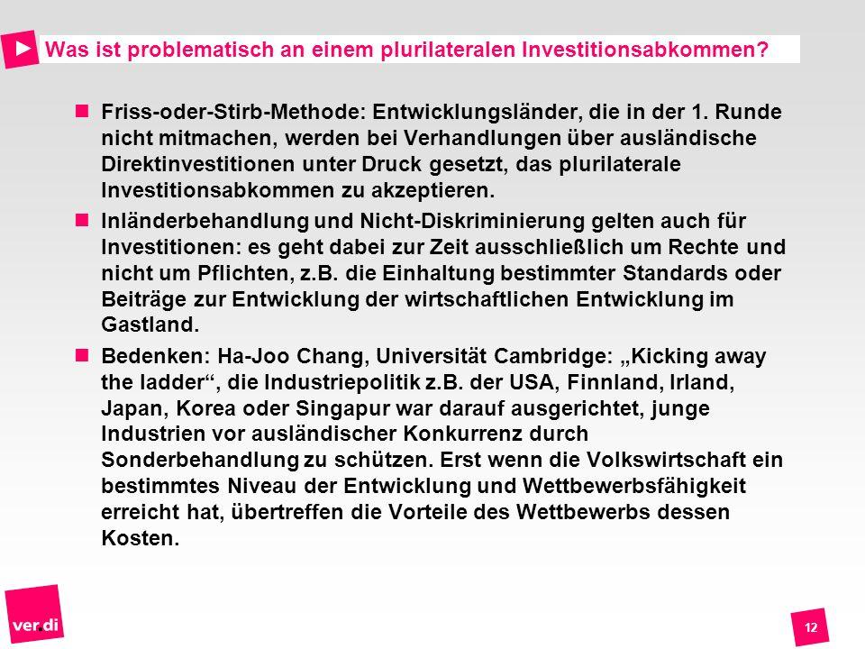12 Was ist problematisch an einem plurilateralen Investitionsabkommen? Friss-oder-Stirb-Methode: Entwicklungsländer, die in der 1. Runde nicht mitmach