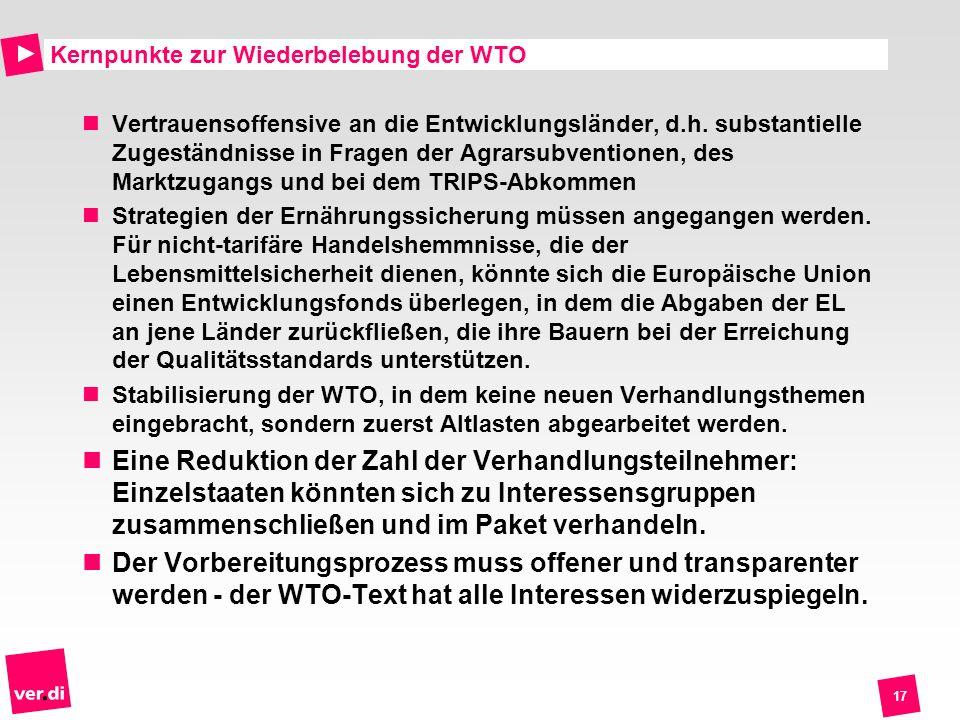17 Kernpunkte zur Wiederbelebung der WTO Vertrauensoffensive an die Entwicklungsländer, d.h. substantielle Zugeständnisse in Fragen der Agrarsubventio