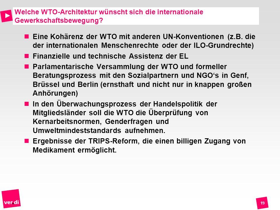 19 Welche WTO-Architektur wünscht sich die internationale Gewerkschaftsbewegung? Eine Kohärenz der WTO mit anderen UN-Konventionen (z.B. die der inter