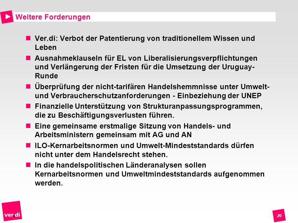 20 Weitere Forderungen Ver.di: Verbot der Patentierung von traditionellem Wissen und Leben Ausnahmeklauseln für EL von Liberalisierungsverpflichtungen