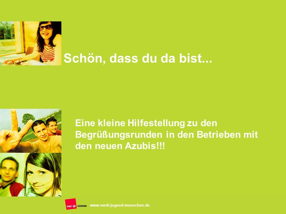 www.verdi-jugend-muenchen.de Schön, dass du da bist... Eine kleine Hilfestellung zu den Begrüßungsrunden in den Betrieben mit den neuen Azubis!!!