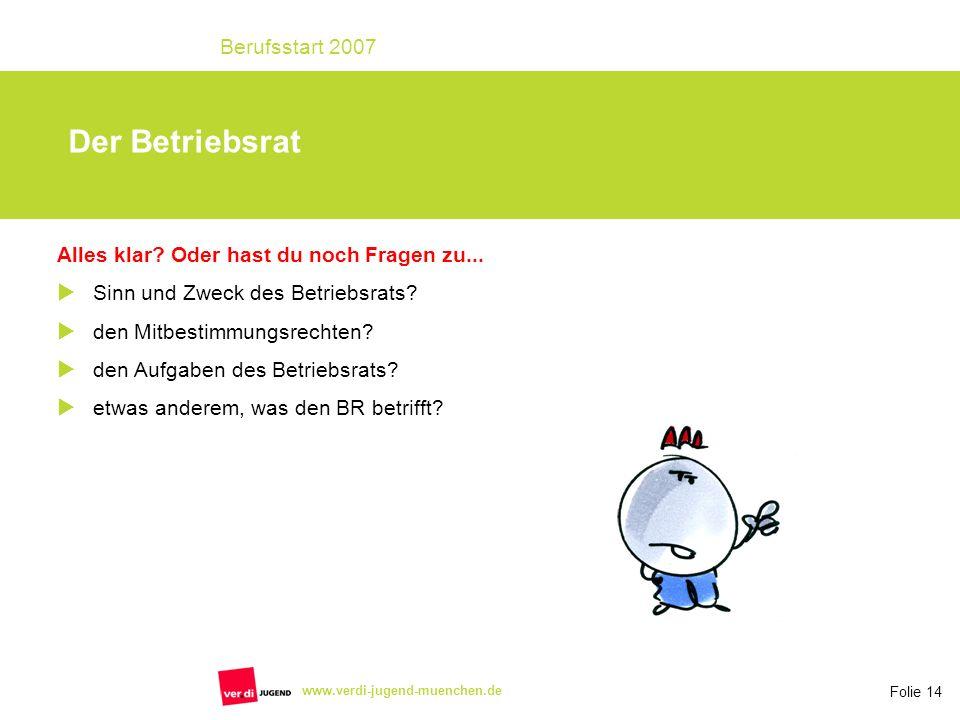 Folie 14 Berufsstart 2007 www.verdi-jugend-muenchen.de Alles klar? Oder hast du noch Fragen zu... Sinn und Zweck des Betriebsrats? den Mitbestimmungsr