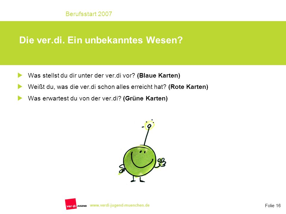 Folie 16 Berufsstart 2007 www.verdi-jugend-muenchen.de Die ver.di. Ein unbekanntes Wesen? Was stellst du dir unter der ver.di vor? (Blaue Karten) Weiß