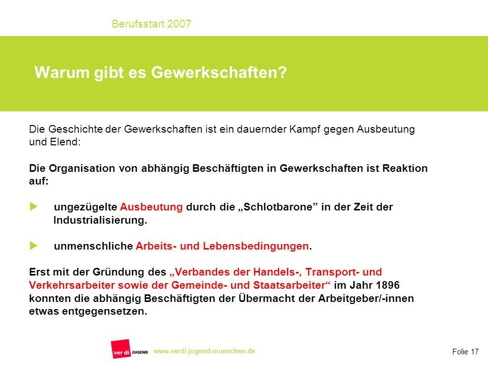 Folie 17 Berufsstart 2007 www.verdi-jugend-muenchen.de Warum gibt es Gewerkschaften? Die Geschichte der Gewerkschaften ist ein dauernder Kampf gegen A
