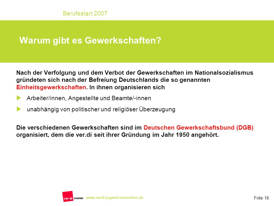 Folie 18 Berufsstart 2007 www.verdi-jugend-muenchen.de Nach der Verfolgung und dem Verbot der Gewerkschaften im Nationalsozialismus gründeten sich nach der Befreiung Deutschlands die so genannten Einheitsgewerkschaften.