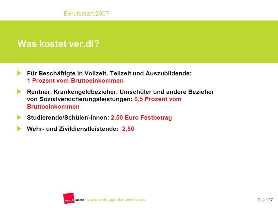 Folie 27 Berufsstart 2007 www.verdi-jugend-muenchen.de Was kostet ver.di? Für Beschäftigte in Vollzeit, Teilzeit und Auszubildende: 1 Prozent vom Brut