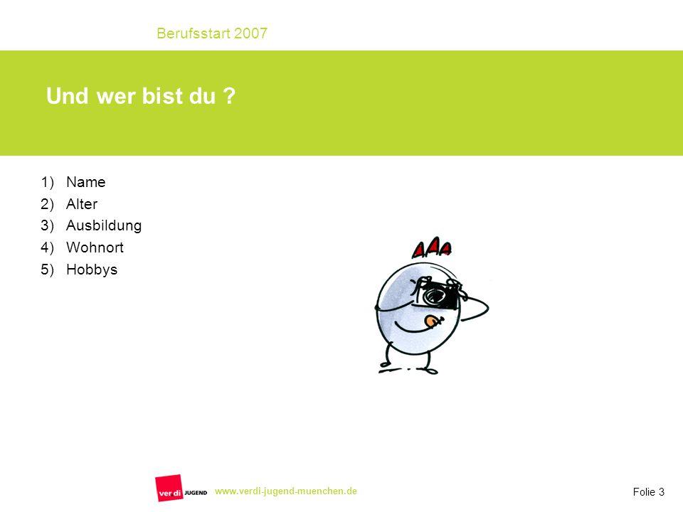 Folie 3 Berufsstart 2007 www.verdi-jugend-muenchen.de Und wer bist du ? 1)Name 2)Alter 3)Ausbildung 4)Wohnort 5)Hobbys