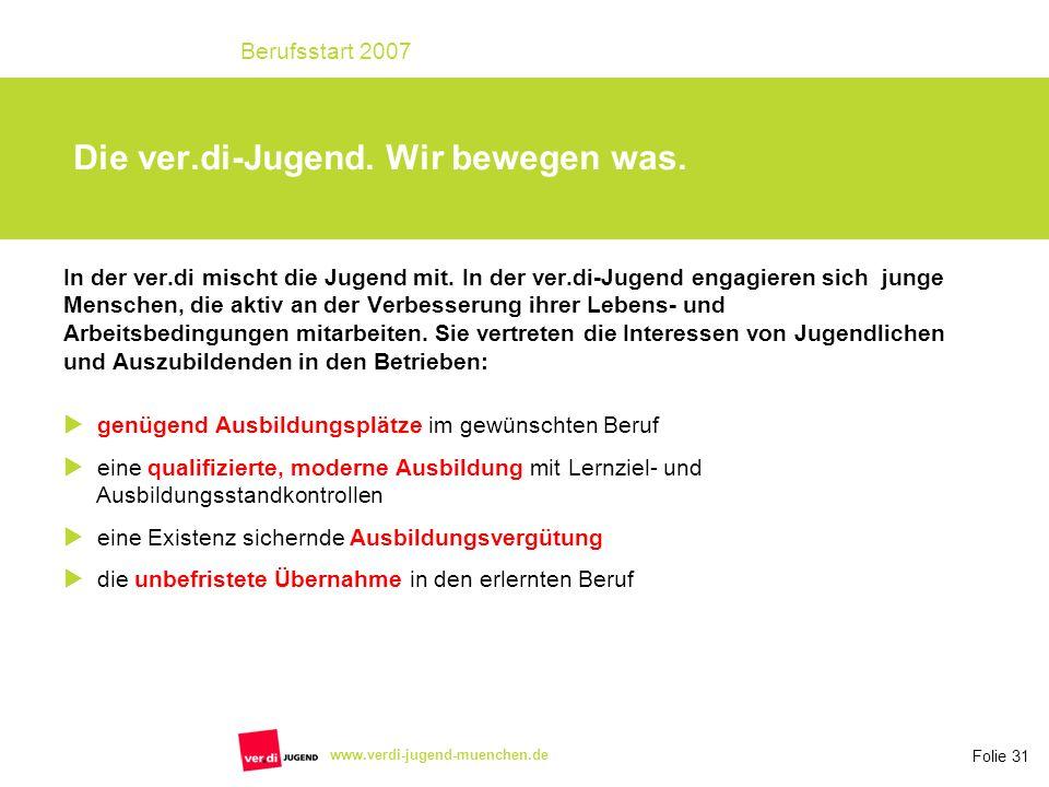 Folie 31 Berufsstart 2007 www.verdi-jugend-muenchen.de Die ver.di-Jugend. Wir bewegen was. In der ver.di mischt die Jugend mit. In der ver.di-Jugend e