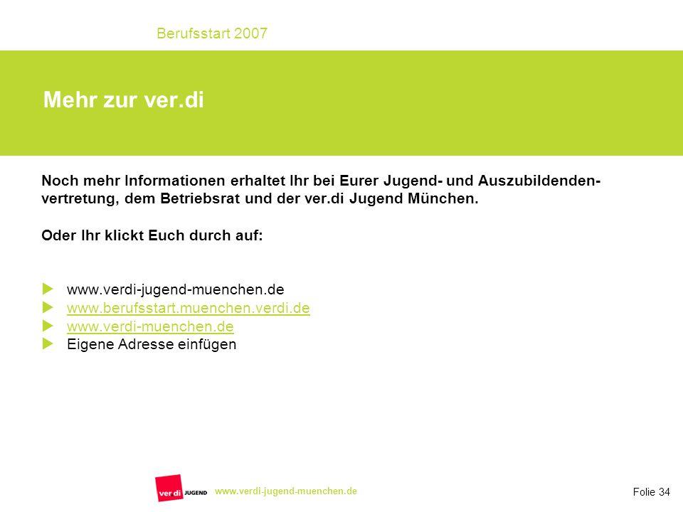 Folie 34 Berufsstart 2007 www.verdi-jugend-muenchen.de Mehr zur ver.di Noch mehr Informationen erhaltet Ihr bei Eurer Jugend- und Auszubildenden- vertretung, dem Betriebsrat und der ver.di Jugend München.