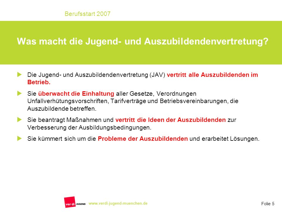 Folie 5 Berufsstart 2007 www.verdi-jugend-muenchen.de Die Jugend- und Auszubildendenvertretung (JAV) vertritt alle Auszubildenden im Betrieb.