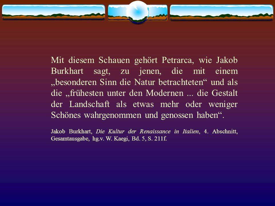 Mit diesem Schauen gehört Petrarca, wie Jakob Burkhart sagt, zu jenen, die mit einem besonderen Sinn die Natur betrachteten und als die frühesten unte