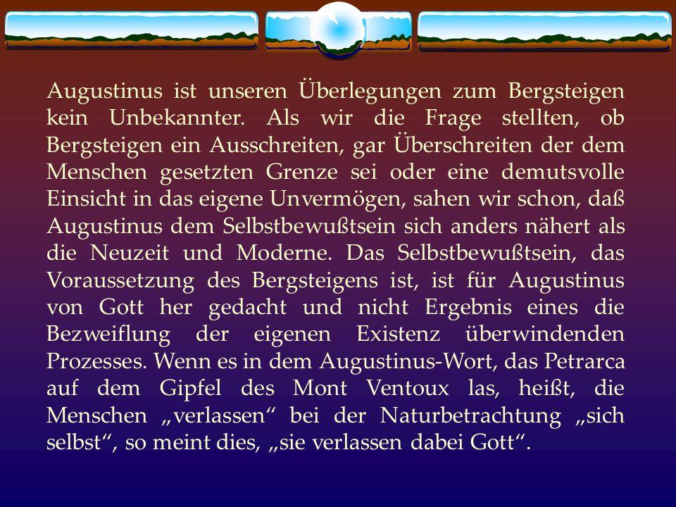 Augustinus ist unseren Überlegungen zum Bergsteigen kein Unbekannter. Als wir die Frage stellten, ob Bergsteigen ein Ausschreiten, gar Überschreiten d