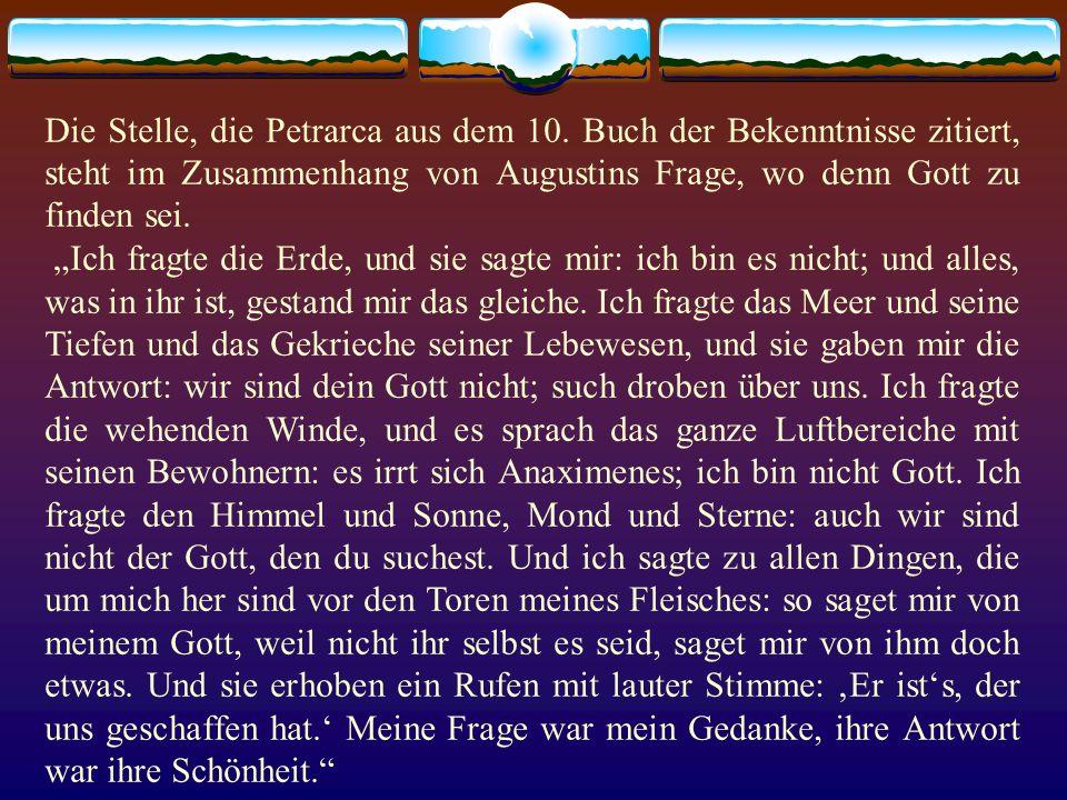 Die Stelle, die Petrarca aus dem 10. Buch der Bekenntnisse zitiert, steht im Zusammenhang von Augustins Frage, wo denn Gott zu finden sei. Ich fragte