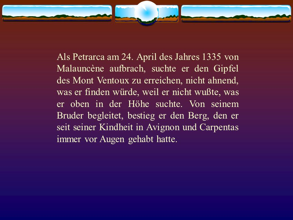 Als Petrarca am 24. April des Jahres 1335 von Malauncène aufbrach, suchte er den Gipfel des Mont Ventoux zu erreichen, nicht ahnend, was er finden wür