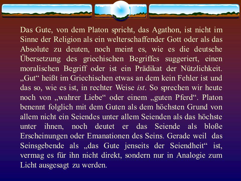 Das Gute, von dem Platon spricht, das Agathon, ist nicht im Sinne der Religion als ein welterschaffender Gott oder als das Absolute zu deuten, noch me