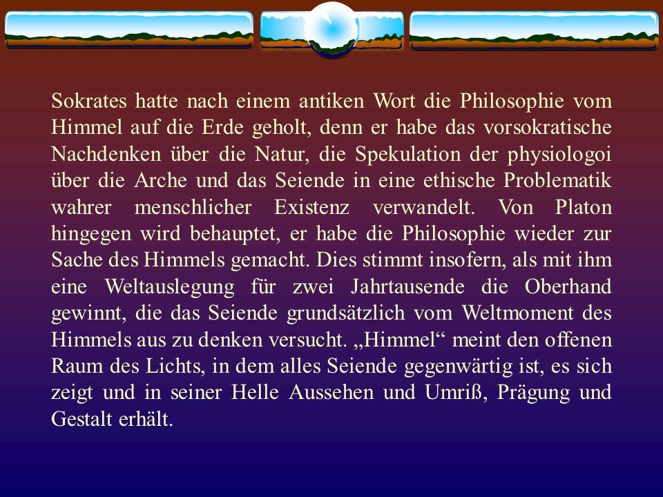 Sokrates hatte nach einem antiken Wort die Philosophie vom Himmel auf die Erde geholt, denn er habe das vorsokratische Nachdenken über die Natur, die