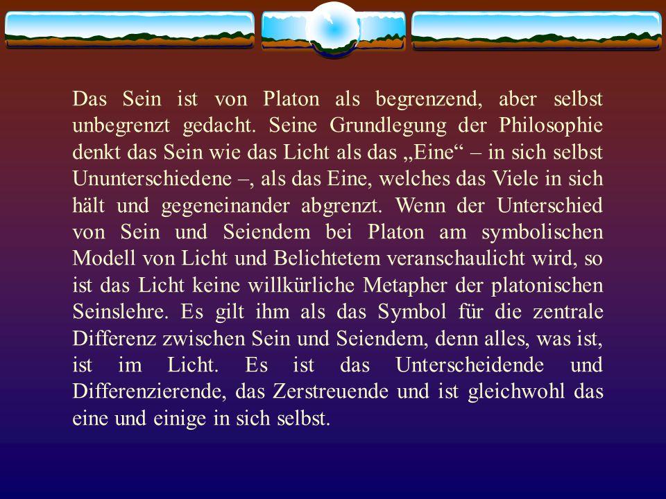 Das Sein ist von Platon als begrenzend, aber selbst unbegrenzt gedacht. Seine Grundlegung der Philosophie denkt das Sein wie das Licht als das Eine –