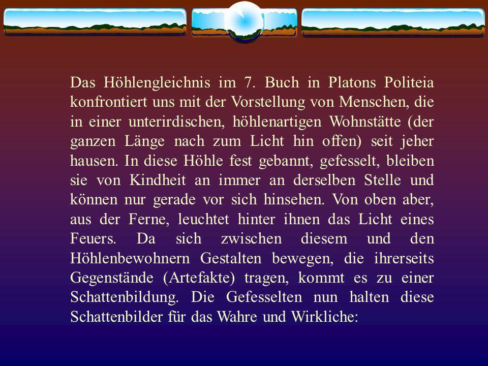 Das Höhlengleichnis im 7. Buch in Platons Politeia konfrontiert uns mit der Vorstellung von Menschen, die in einer unterirdischen, höhlenartigen Wohns
