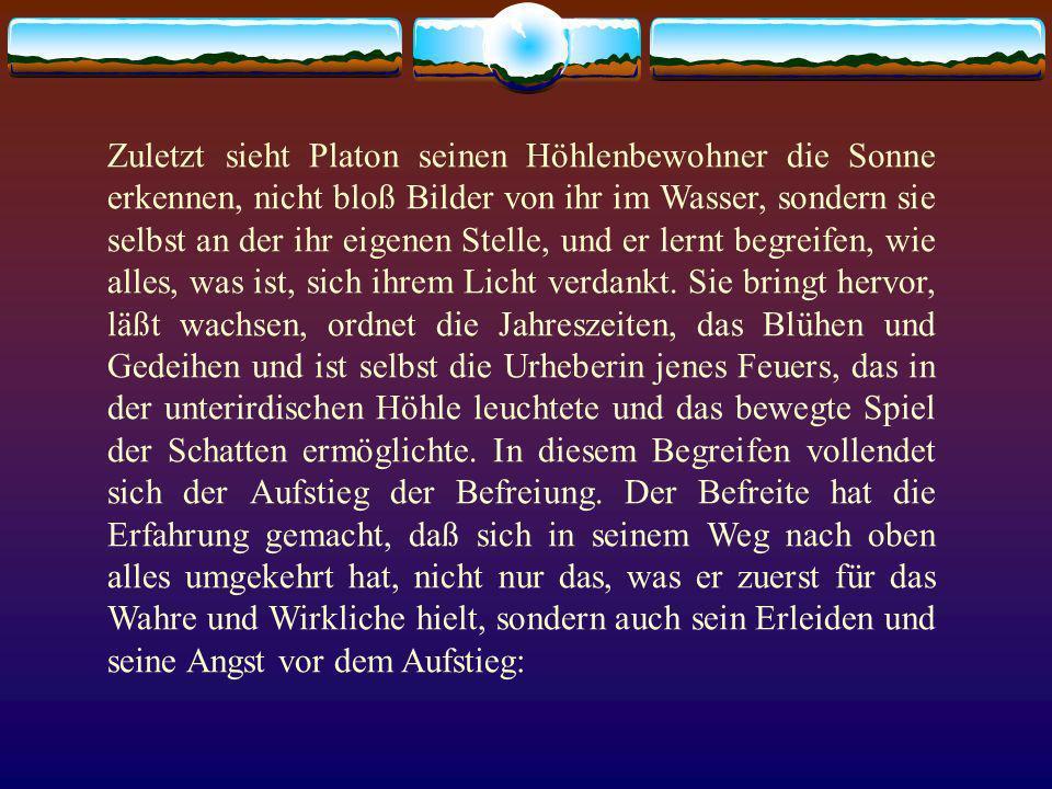 Zuletzt sieht Platon seinen Höhlenbewohner die Sonne erkennen, nicht bloß Bilder von ihr im Wasser, sondern sie selbst an der ihr eigenen Stelle, und