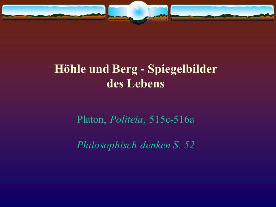 Höhle und Berg - Spiegelbilder des Lebens Platon, Politeia, 515c-516a Philosophisch denken S. 52