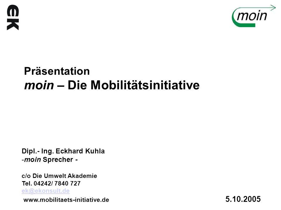 Präsentation moin – Die Mobilitätsinitiative Dipl.- Ing. Eckhard Kuhla -moin Sprecher - c/o Die Umwelt Akademie Tel. 04242/ 7840 727 ek@ekonsult.de ww